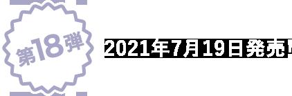 第18弾 2021年7月発売!